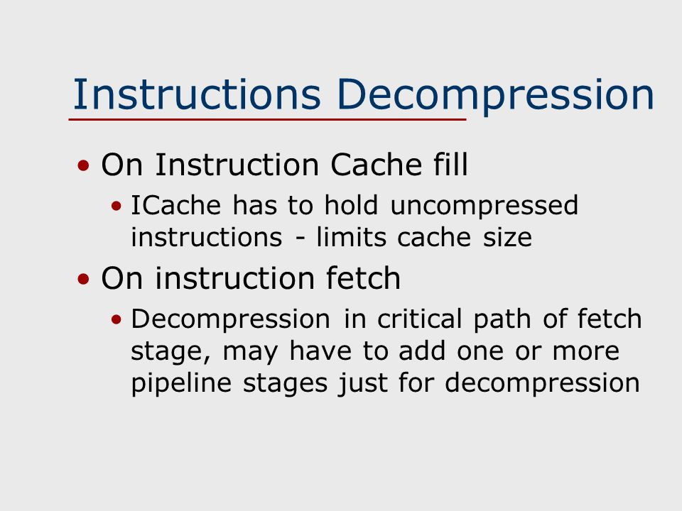 Instructions Decompression On Instruction Cache fill ICache has to hold uncompressed instructions - limits cache size On instruction fetch Decompression in critical path of fetch stage, may have to add one or more pipeline stages just for decompression