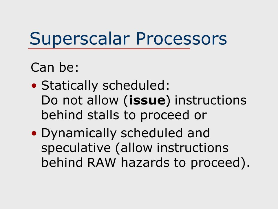 Superscalar Processors Can be: Statically scheduled: Do not allow (issue) instructions behind stalls to proceed or Dynamically scheduled and speculative (allow instructions behind RAW hazards to proceed).