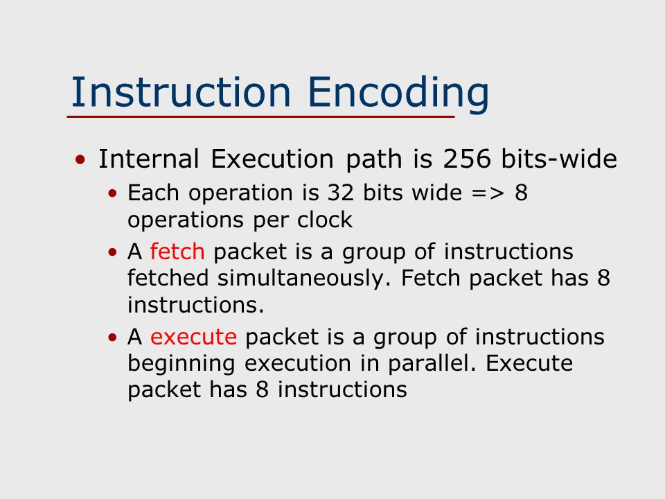 Instruction Encoding Internal Execution path is 256 bits-wide Each operation is 32 bits wide => 8 operations per clock A fetch packet is a group of instructions fetched simultaneously.