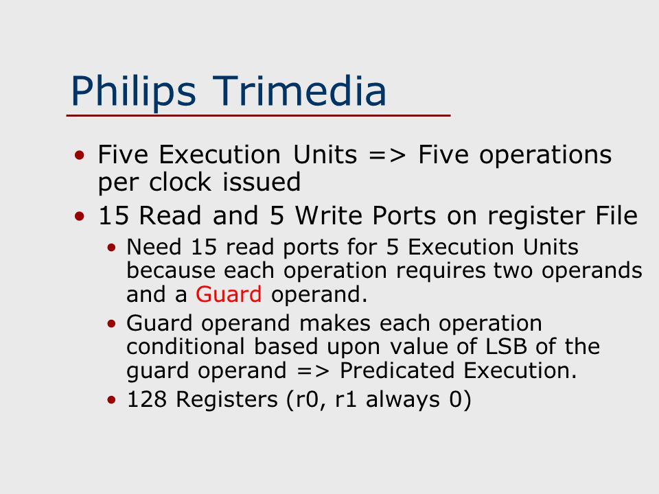 Philips Trimedia Five Execution Units => Five operations per clock issued 15 Read and 5 Write Ports on register File Need 15 read ports for 5 Execution Units because each operation requires two operands and a Guard operand.