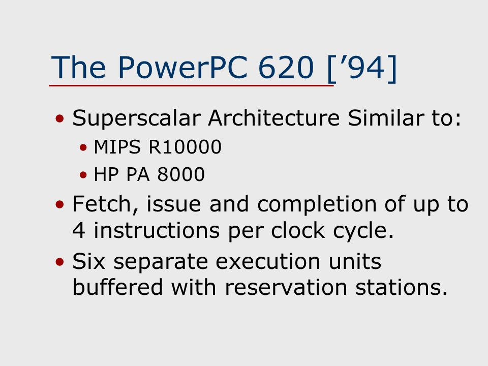 The PowerPC 620 ['94] Superscalar Architecture Similar to: MIPS R10000 HP PA 8000 Fetch, issue and completion of up to 4 instructions per clock cycle.