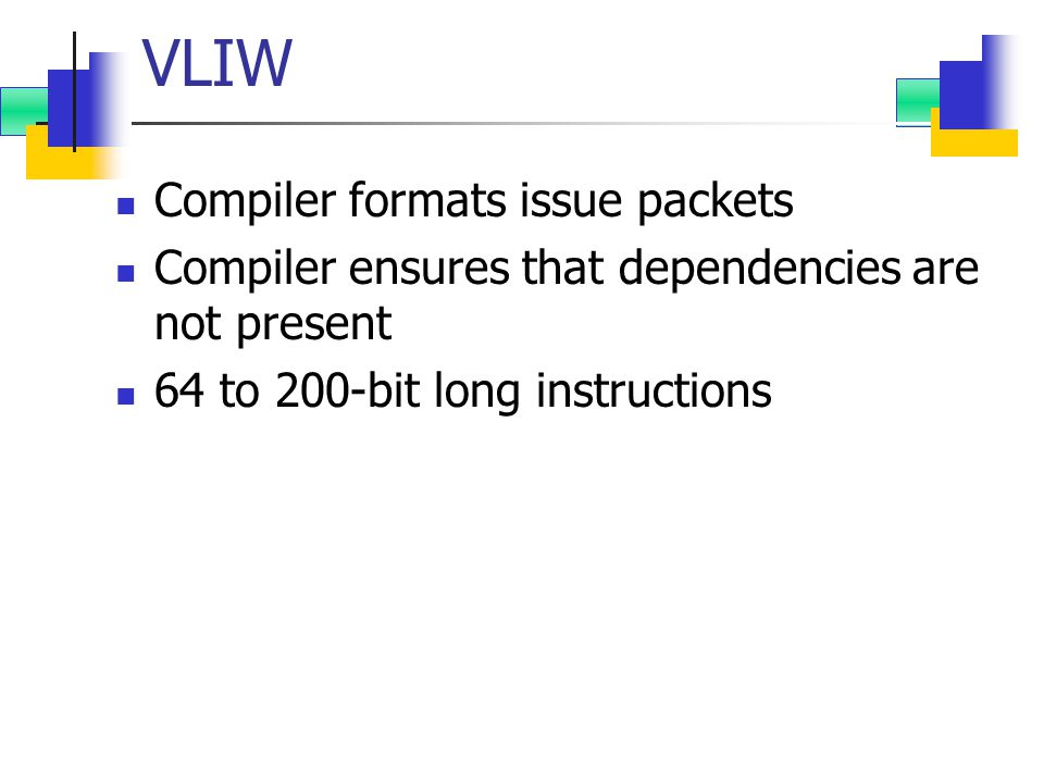 VLIW Compiler formats issue packets Compiler ensures that dependencies are not present 64 to 200-bit long instructions