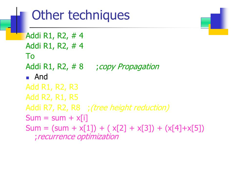 Other techniques Addi R1, R2, # 4 To Addi R1, R2, # 8;copy Propagation And Add R1, R2, R3 Add R2, R1, R5 Addi R7, R2, R8 ;(tree height reduction) Sum = sum + x[i] Sum = (sum + x[1]) + ( x[2] + x[3]) + (x[4]+x[5]) ;recurrence optimization
