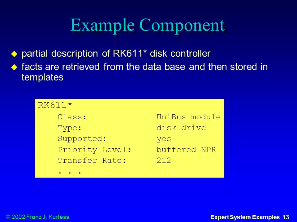 © 2002 Franz J. Kurfess Expert System Examples 13 Example Component  partial description of RK611* disk controller  facts are retrieved from the dat