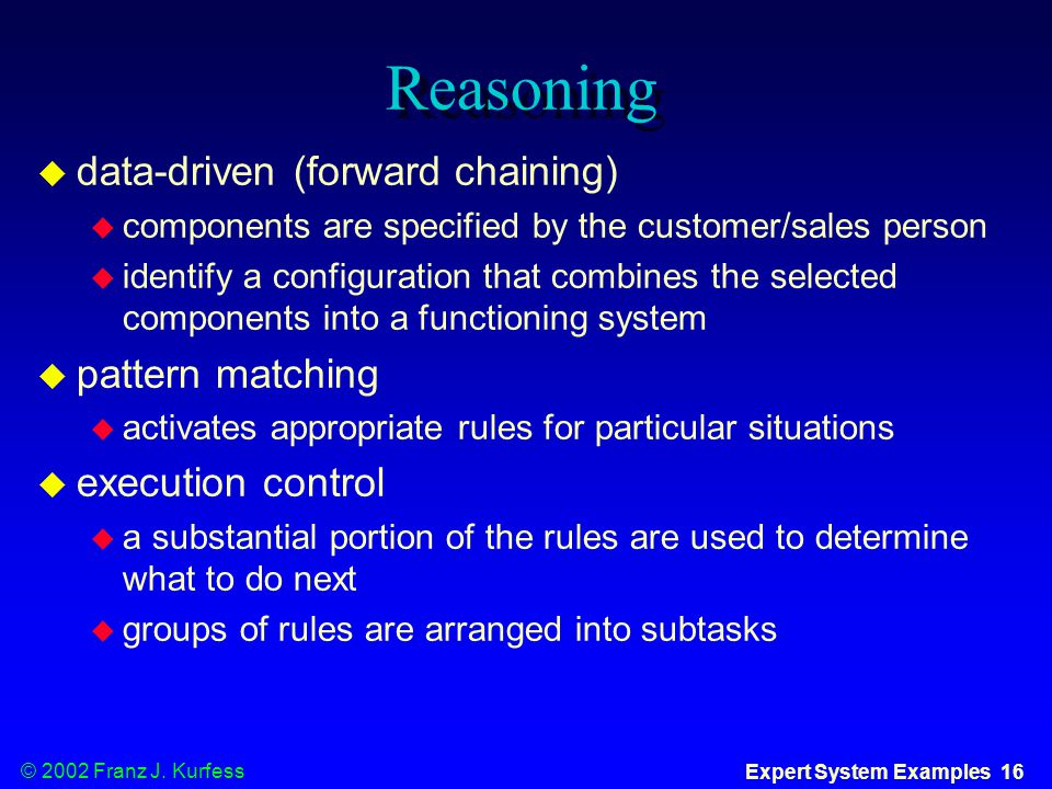 © 2002 Franz J. Kurfess Expert System Examples 16 Reasoning  data-driven (forward chaining)  components are specified by the customer/sales person 