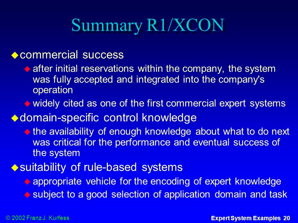© 2002 Franz J. Kurfess Expert System Examples 20 Summary R1/XCON  commercial success  after initial reservations within the company, the system was