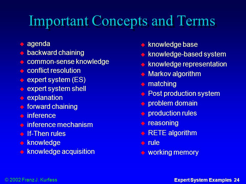 © 2002 Franz J. Kurfess Expert System Examples 24 Important Concepts and Terms  agenda  backward chaining  common-sense knowledge  conflict resolu