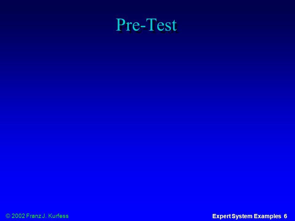 © 2002 Franz J. Kurfess Expert System Examples 6 Pre-Test