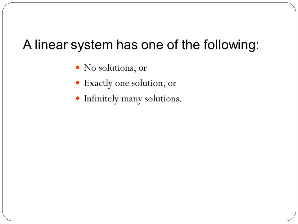 A linear system has one of the following: No solutions, or Exactly one solution, or Infinitely many solutions.