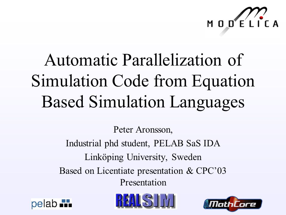 Peter Aronsson Automatic Parallelization of Simulation Code from Equation Based Simulation Languages Peter Aronsson, Industrial phd student, PELAB SaS IDA Linköping University, Sweden Based on Licentiate presentation & CPC'03 Presentation