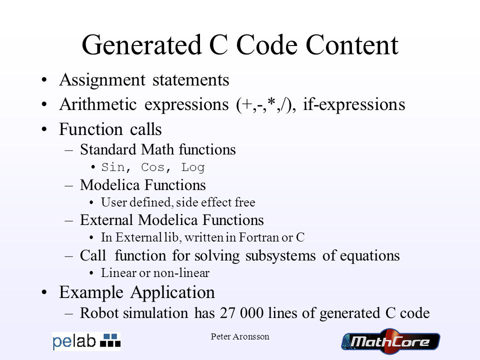 Peter Aronsson Generated C Code Content Assignment statements Arithmetic expressions (+,-,*,/), if-expressions Function calls –Standard Math functions Sin, Cos, Log –Modelica Functions User defined, side effect free –External Modelica Functions In External lib, written in Fortran or C –Call function for solving subsystems of equations Linear or non-linear Example Application –Robot simulation has 27 000 lines of generated C code