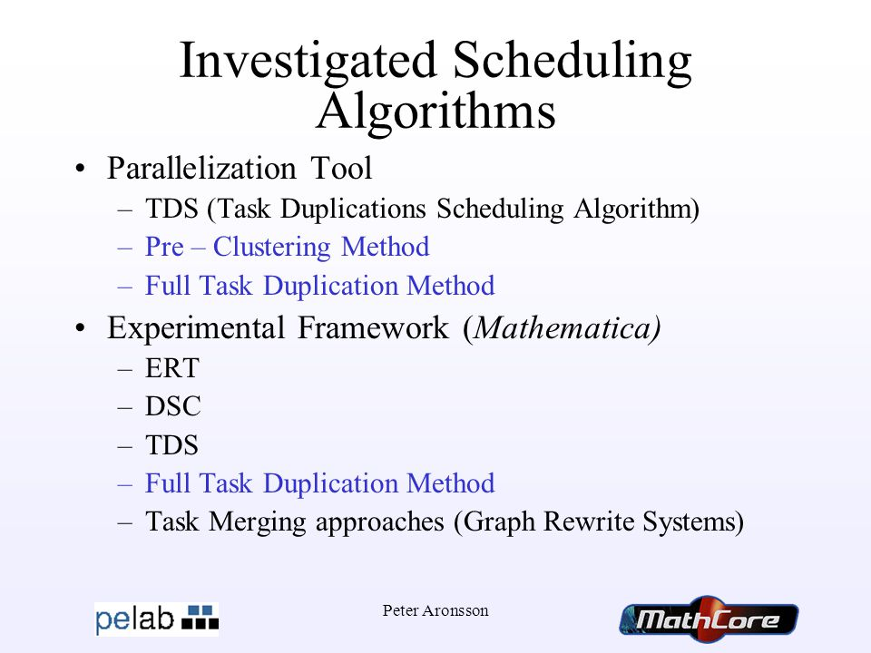 Peter Aronsson Investigated Scheduling Algorithms Parallelization Tool –TDS (Task Duplications Scheduling Algorithm) –Pre – Clustering Method –Full Task Duplication Method Experimental Framework (Mathematica) –ERT –DSC –TDS –Full Task Duplication Method –Task Merging approaches (Graph Rewrite Systems)