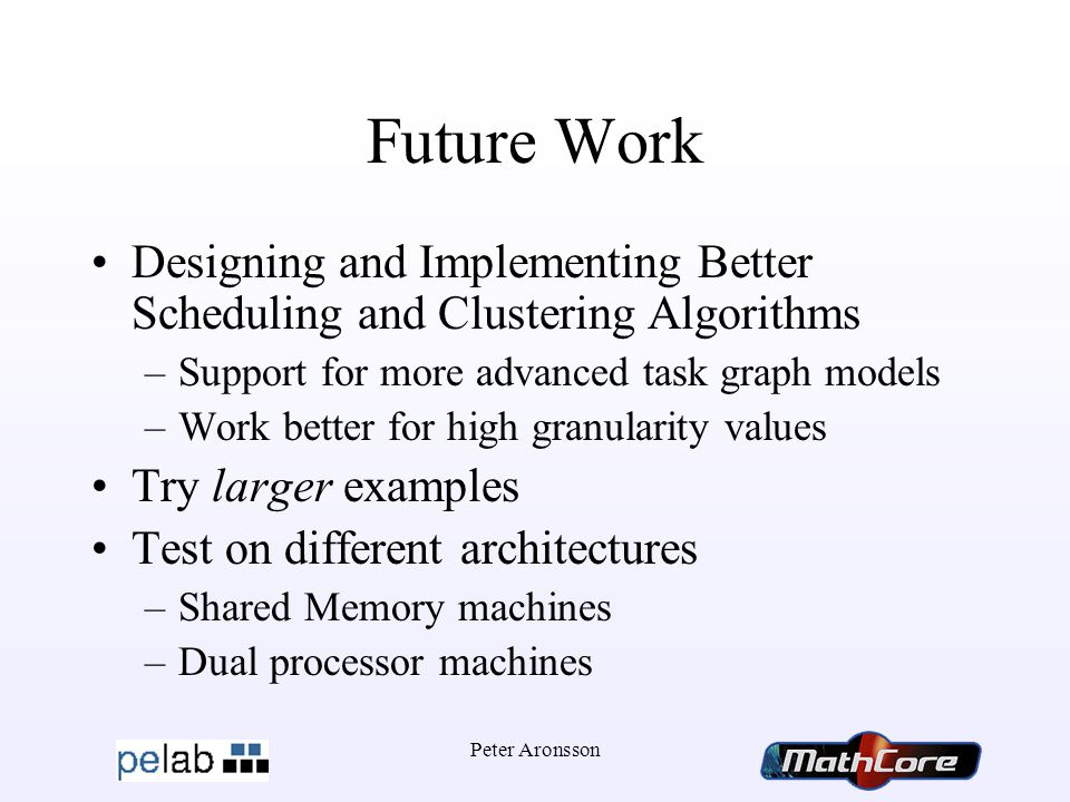 Peter Aronsson Future Work Designing and Implementing Better Scheduling and Clustering Algorithms –Support for more advanced task graph models –Work better for high granularity values Try larger examples Test on different architectures –Shared Memory machines –Dual processor machines