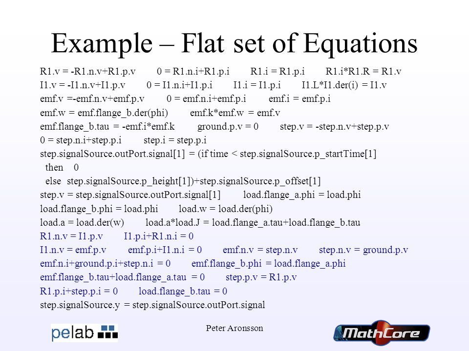 Peter Aronsson Example – Flat set of Equations R1.v = -R1.n.v+R1.p.v 0 = R1.n.i+R1.p.i R1.i = R1.p.i R1.i*R1.R = R1.v I1.v = -I1.n.v+I1.p.v 0 = I1.n.i+I1.p.i I1.i = I1.p.i I1.L*I1.der(i) = I1.v emf.v =-emf.n.v+emf.p.v 0 = emf.n.i+emf.p.i emf.i = emf.p.i emf.w = emf.flange_b.der(phi) emf.k*emf.w = emf.v emf.flange_b.tau = -emf.i*emf.k ground.p.v = 0 step.v = -step.n.v+step.p.v 0 = step.n.i+step.p.i step.i = step.p.i step.signalSource.outPort.signal[1] = (if time < step.signalSource.p_startTime[1] then 0 else step.signalSource.p_height[1])+step.signalSource.p_offset[1] step.v = step.signalSource.outPort.signal[1] load.flange_a.phi = load.phi load.flange_b.phi = load.phi load.w = load.der(phi) load.a = load.der(w) load.a*load.J = load.flange_a.tau+load.flange_b.tau R1.n.v = I1.p.v I1.p.i+R1.n.i = 0 I1.n.v = emf.p.v emf.p.i+I1.n.i = 0 emf.n.v = step.n.v step.n.v = ground.p.v emf.n.i+ground.p.i+step.n.i = 0 emf.flange_b.phi = load.flange_a.phi emf.flange_b.tau+load.flange_a.tau = 0 step.p.v = R1.p.v R1.p.i+step.p.i = 0 load.flange_b.tau = 0 step.signalSource.y = step.signalSource.outPort.signal