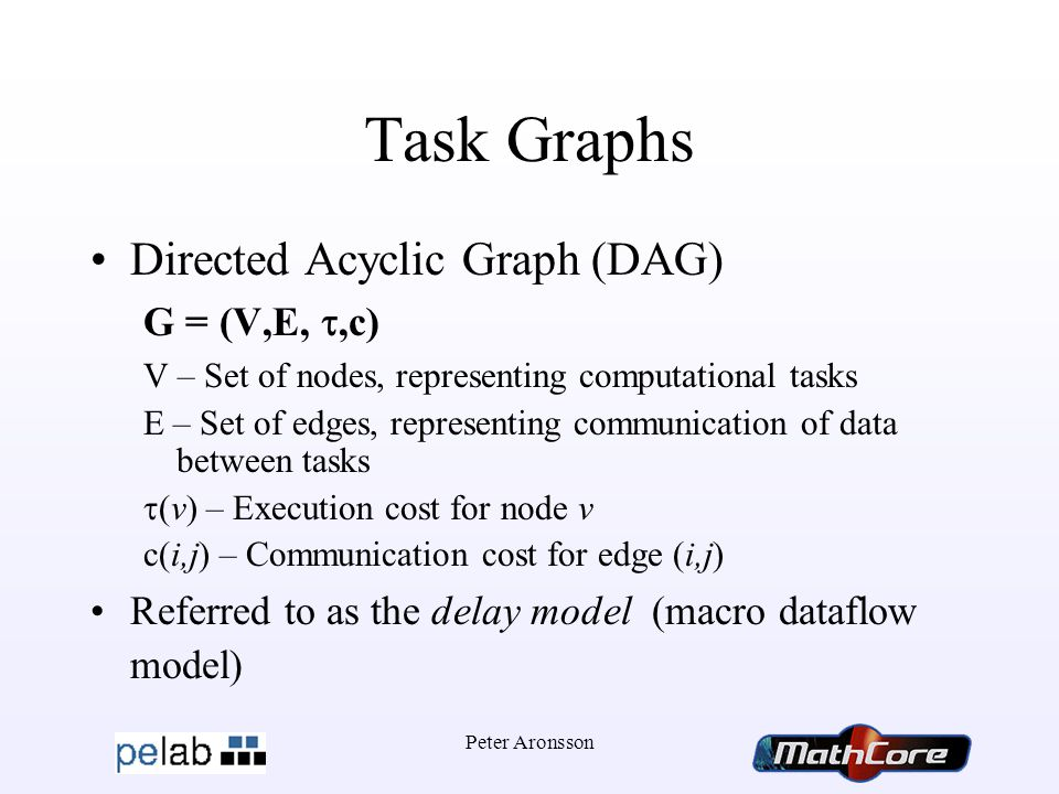 Peter Aronsson Task Graphs Directed Acyclic Graph (DAG) G = (V,E, ,c) V – Set of nodes, representing computational tasks E – Set of edges, representing communication of data between tasks  (v) – Execution cost for node v c(i,j) – Communication cost for edge (i,j) Referred to as the delay model (macro dataflow model)