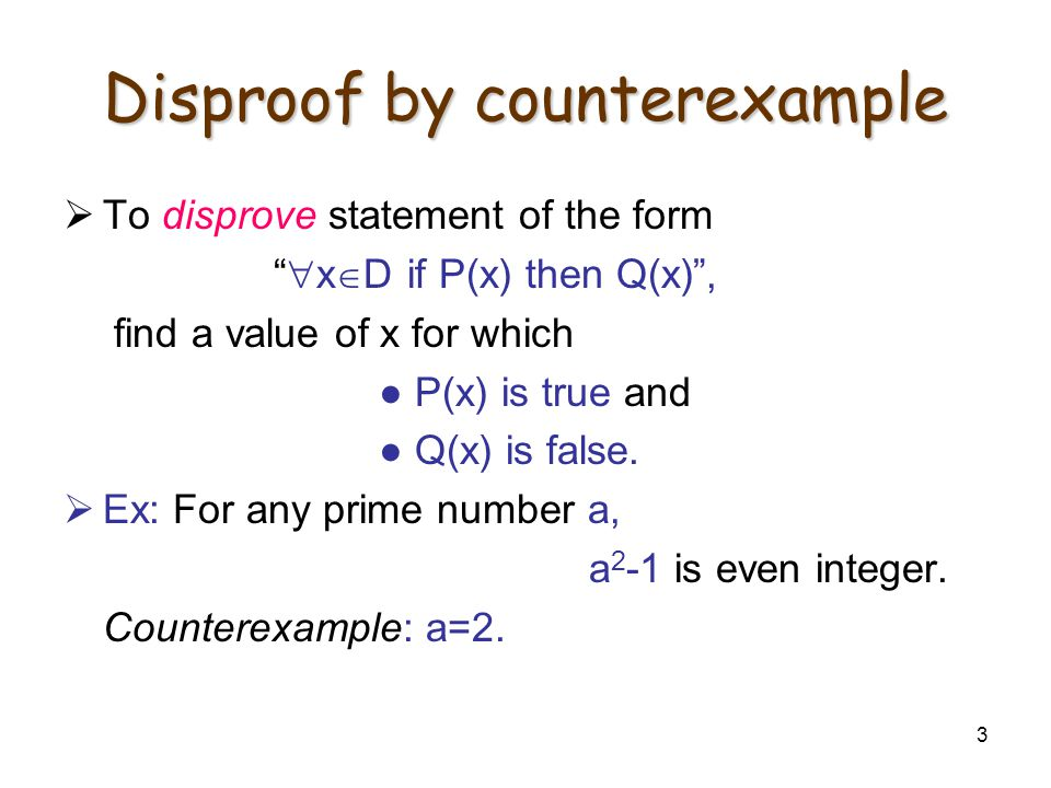 "3 Disproof by counterexample  To disprove statement of the form ""  x  D if P(x) then Q(x)"", find a value of x for which ● P(x) is true and ● Q(x) i"