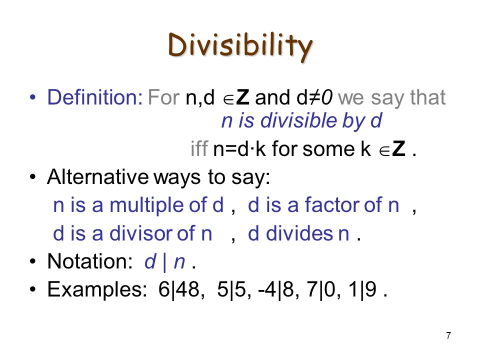 7 Divisibility Definition: For n,d  Z and d≠0 we say that n is divisible by d iff n=d·k for some k  Z. Alternative ways to say: n is a multiple of d
