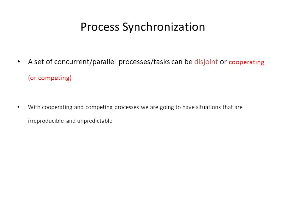 Process Synchronization A set of concurrent/parallel processes/tasks can be disjoint or cooperating (or competing) With cooperating and competing processes we are going to have situations that are irreproducible and unpredictable