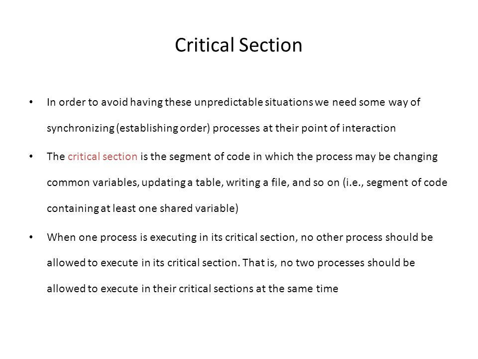 Critical Section In order to avoid having these unpredictable situations we need some way of synchronizing (establishing order) processes at their point of interaction The critical section is the segment of code in which the process may be changing common variables, updating a table, writing a file, and so on (i.e., segment of code containing at least one shared variable) When one process is executing in its critical section, no other process should be allowed to execute in its critical section.