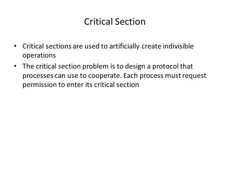 Critical Section Critical sections are used to artificially create indivisible operations The critical section problem is to design a protocol that processes can use to cooperate.