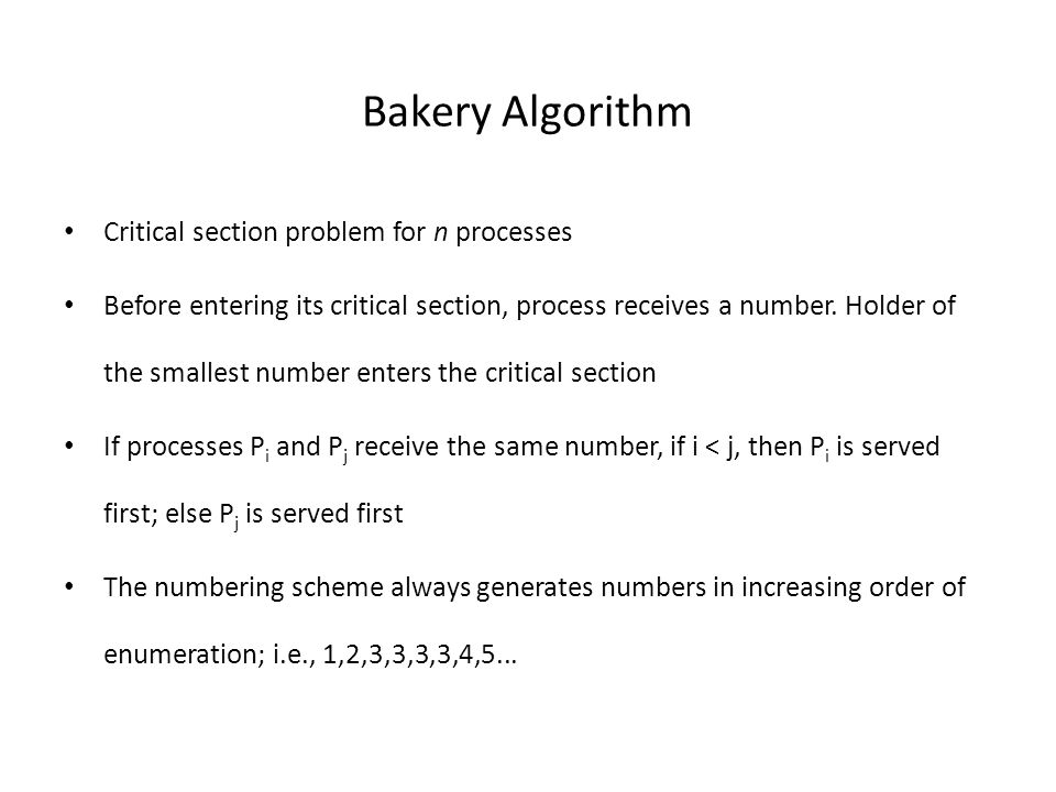 Bakery Algorithm Critical section problem for n processes Before entering its critical section, process receives a number.