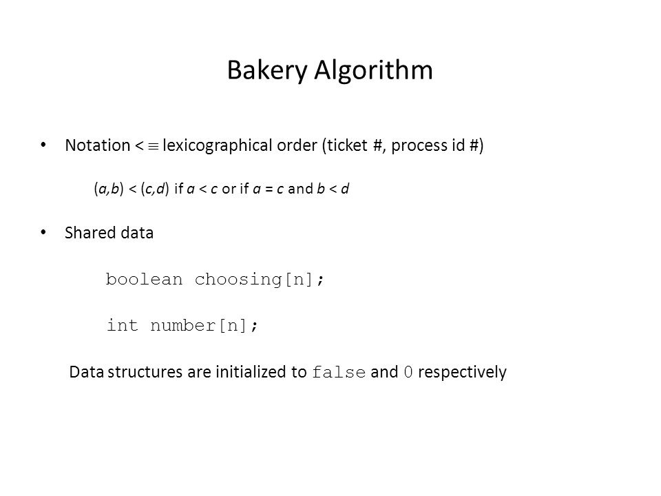 Bakery Algorithm Notation <  lexicographical order (ticket #, process id #) (a,b) < (c,d) if a < c or if a = c and b < d Shared data boolean choosing[n]; int number[n]; Data structures are initialized to false and 0 respectively