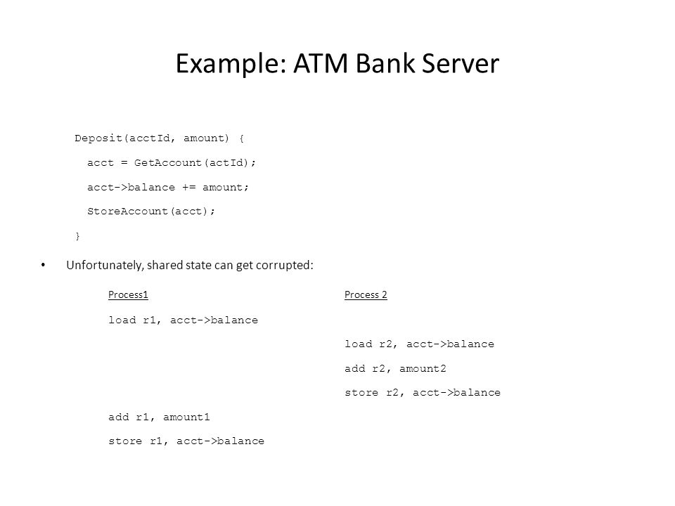 Example: ATM Bank Server Deposit(acctId, amount) { acct = GetAccount(actId); acct->balance += amount; StoreAccount(acct); } Unfortunately, shared state can get corrupted: Process1Process 2 load r1, acct->balance load r2, acct->balance add r2, amount2 store r2, acct->balance add r1, amount1 store r1, acct->balance