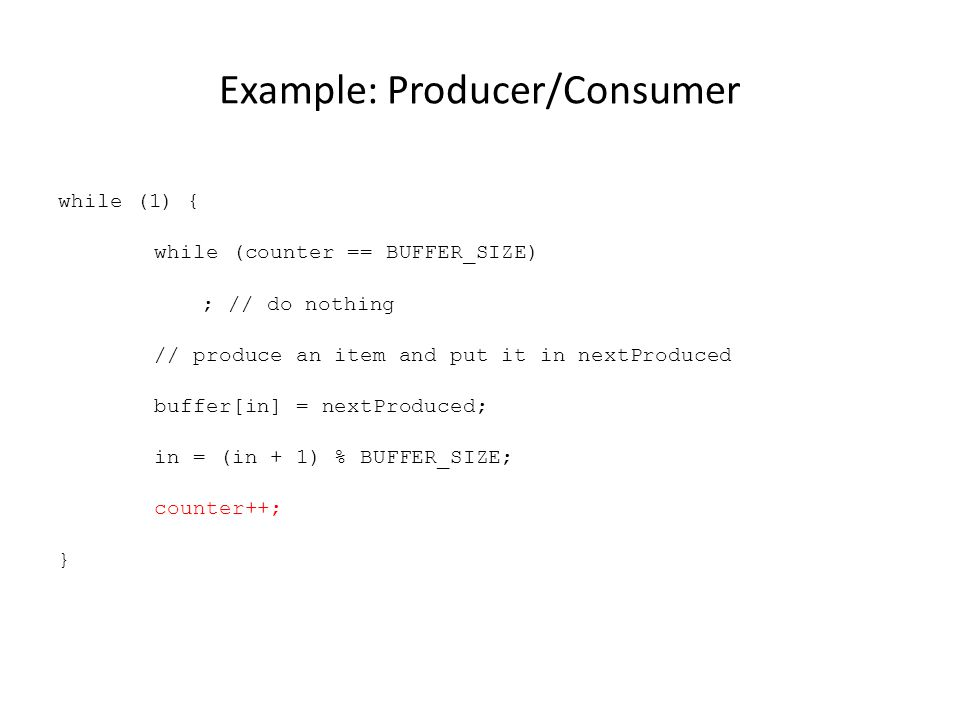 Example: Producer/Consumer while (1) { while (counter == BUFFER_SIZE) ; // do nothing // produce an item and put it in nextProduced buffer[in] = nextProduced; in = (in + 1) % BUFFER_SIZE; counter++; }