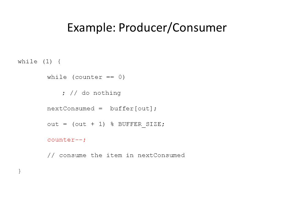 Example: Producer/Consumer while (1) { while (counter == 0) ; // do nothing nextConsumed = buffer[out]; out = (out + 1) % BUFFER_SIZE; counter--; // consume the item in nextConsumed }