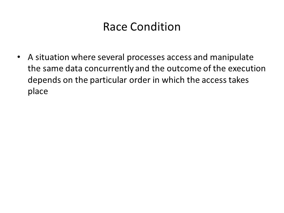 Race Condition A situation where several processes access and manipulate the same data concurrently and the outcome of the execution depends on the particular order in which the access takes place
