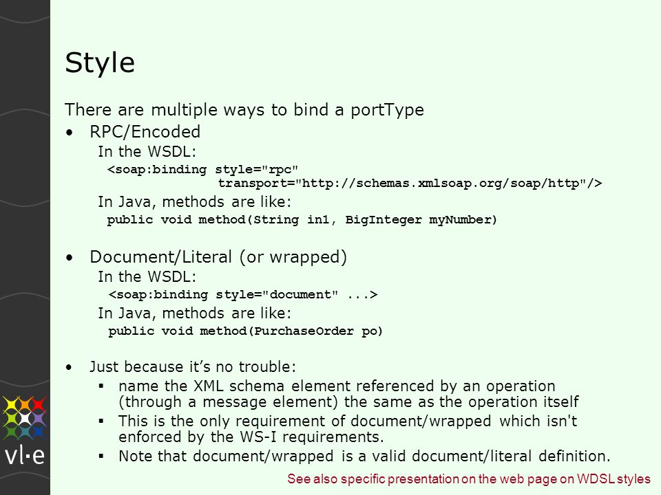 Style There are multiple ways to bind a portType RPC/Encoded In the WSDL: In Java, methods are like: public void method(String in1, BigInteger myNumber) Document/Literal (or wrapped) In the WSDL: In Java, methods are like: public void method(PurchaseOrder po) Just because it's no trouble:  name the XML schema element referenced by an operation (through a message element) the same as the operation itself  This is the only requirement of document/wrapped which isn t enforced by the WS-I requirements.