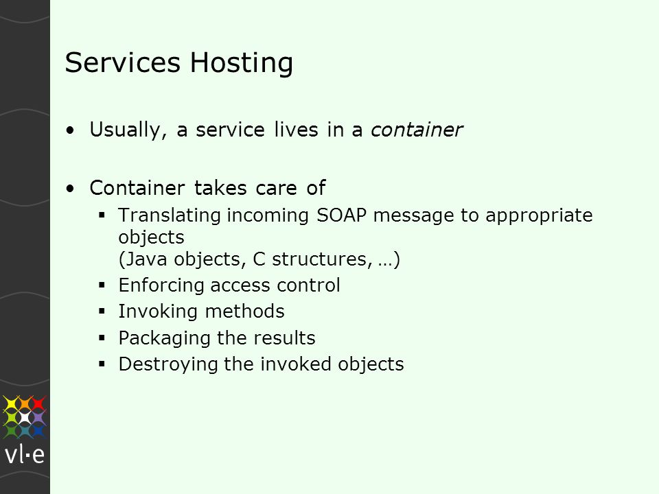 Services Hosting Usually, a service lives in a container Container takes care of  Translating incoming SOAP message to appropriate objects (Java objects, C structures, …)  Enforcing access control  Invoking methods  Packaging the results  Destroying the invoked objects