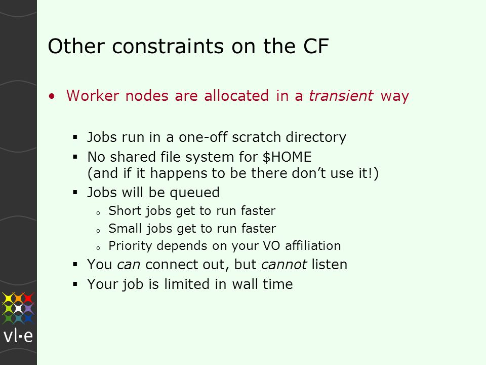 Other constraints on the CF Worker nodes are allocated in a transient way  Jobs run in a one-off scratch directory  No shared file system for $HOME (and if it happens to be there don't use it!)  Jobs will be queued o Short jobs get to run faster o Small jobs get to run faster o Priority depends on your VO affiliation  You can connect out, but cannot listen  Your job is limited in wall time