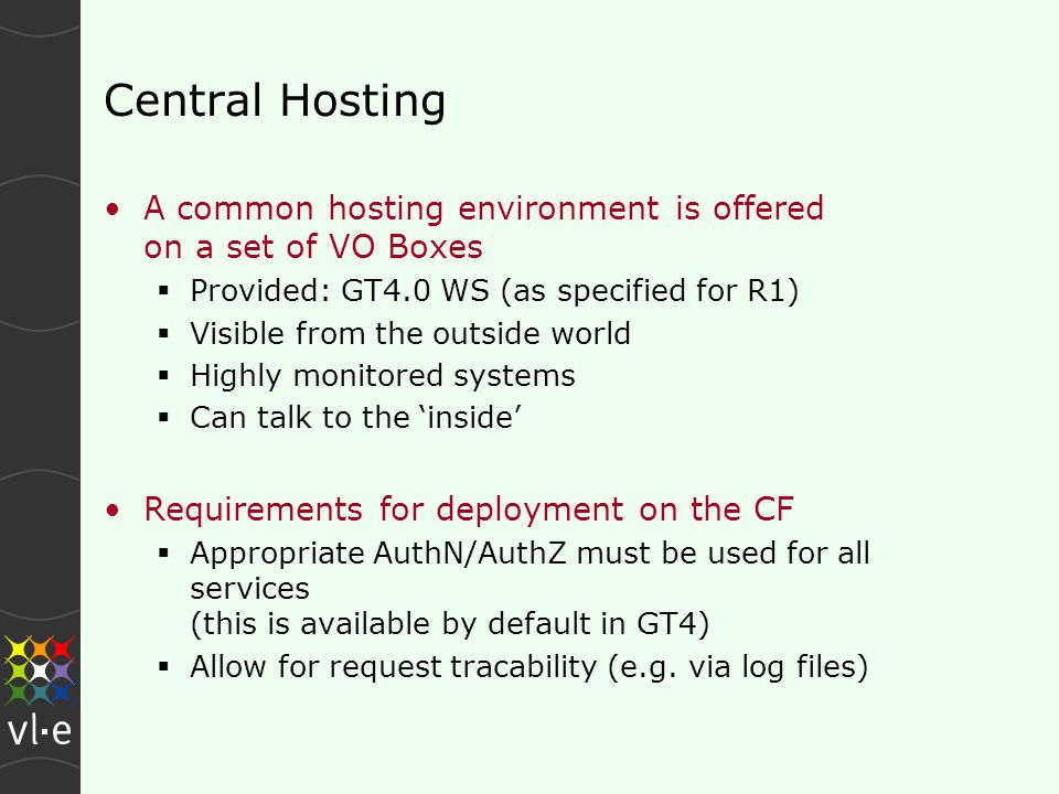 Central Hosting A common hosting environment is offered on a set of VO Boxes  Provided: GT4.0 WS (as specified for R1)  Visible from the outside world  Highly monitored systems  Can talk to the 'inside' Requirements for deployment on the CF  Appropriate AuthN/AuthZ must be used for all services (this is available by default in GT4)  Allow for request tracability (e.g.