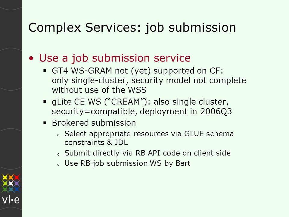 Complex Services: job submission Use a job submission service  GT4 WS-GRAM not (yet) supported on CF: only single-cluster, security model not complete without use of the WSS  gLite CE WS ( CREAM ): also single cluster, security=compatible, deployment in 2006Q3  Brokered submission o Select appropriate resources via GLUE schema constraints & JDL o Submit directly via RB API code on client side o Use RB job submission WS by Bart