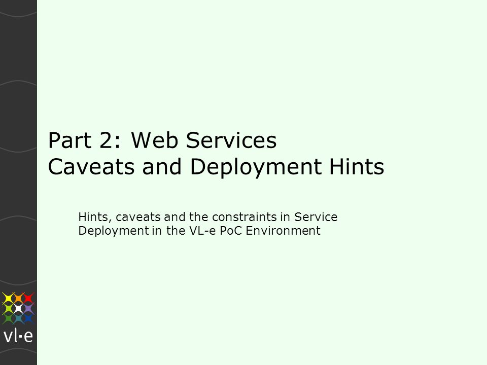 Part 2: Web Services Caveats and Deployment Hints Hints, caveats and the constraints in Service Deployment in the VL-e PoC Environment