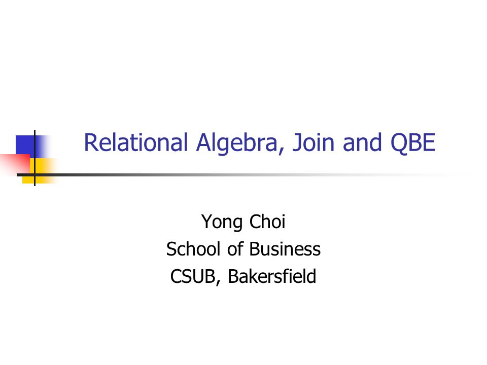 Relational Algebra, Join and QBE Yong Choi School of Business CSUB, Bakersfield