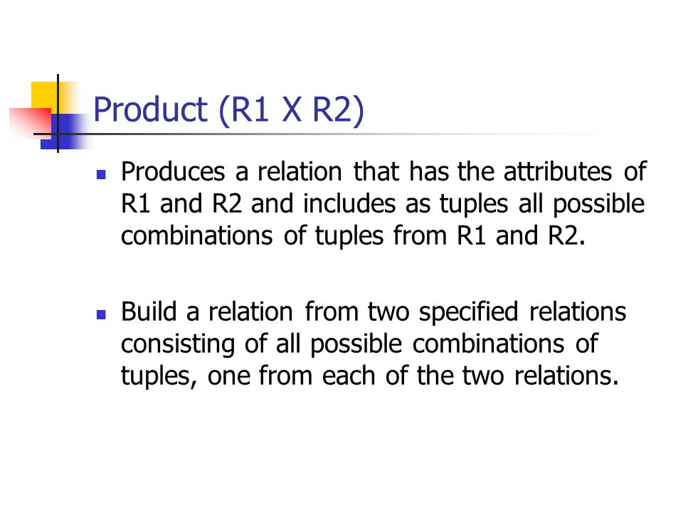Product (R1 X R2) Produces a relation that has the attributes of R1 and R2 and includes as tuples all possible combinations of tuples from R1 and R2.