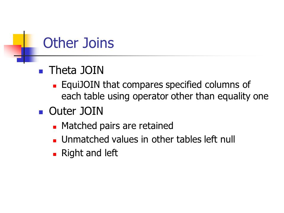 Other Joins Theta JOIN EquiJOIN that compares specified columns of each table using operator other than equality one Outer JOIN Matched pairs are reta