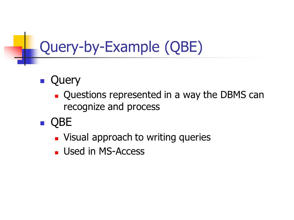 Query-by-Example (QBE) Query Questions represented in a way the DBMS can recognize and process QBE Visual approach to writing queries Used in MS-Access
