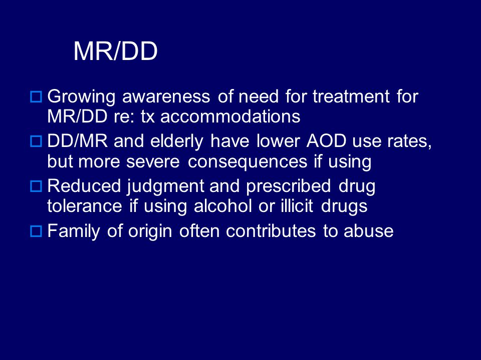 ADHD  ADHD has correlation with alcohol and/or cocaine use – but medication for hyperactivity does not appear to increase AOD abuse risk  Rapidly expanding literature linking ADHD and SUD, with efforts to study this spanning nearly 5 decades  ADHD elevates risk for certain drugs of abuse  Use of some illicit drugs creates ADHD symptoms  Should have ADHD screening at intake into TX