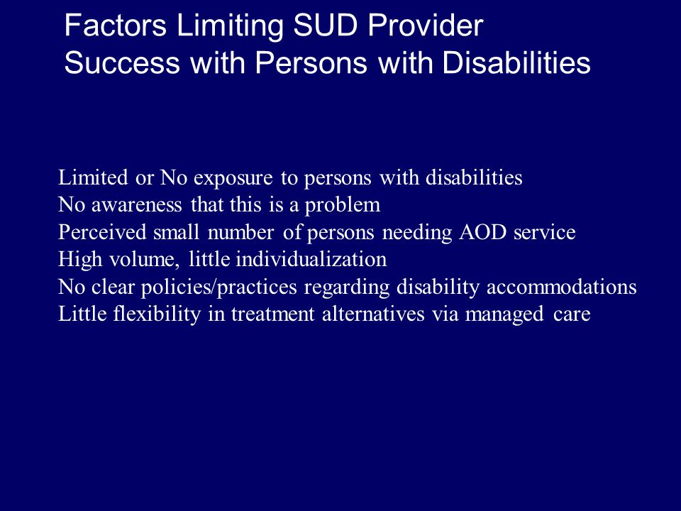 Factors Limiting Disability Provider Success with SUD Referral Limited or No expertise in SUD Few people WANT AOD service Lack of alternatives for treatment Funding restrictions/ unavailability of support System may be set up to ignore these issues No clear policies/practices Client choice issues