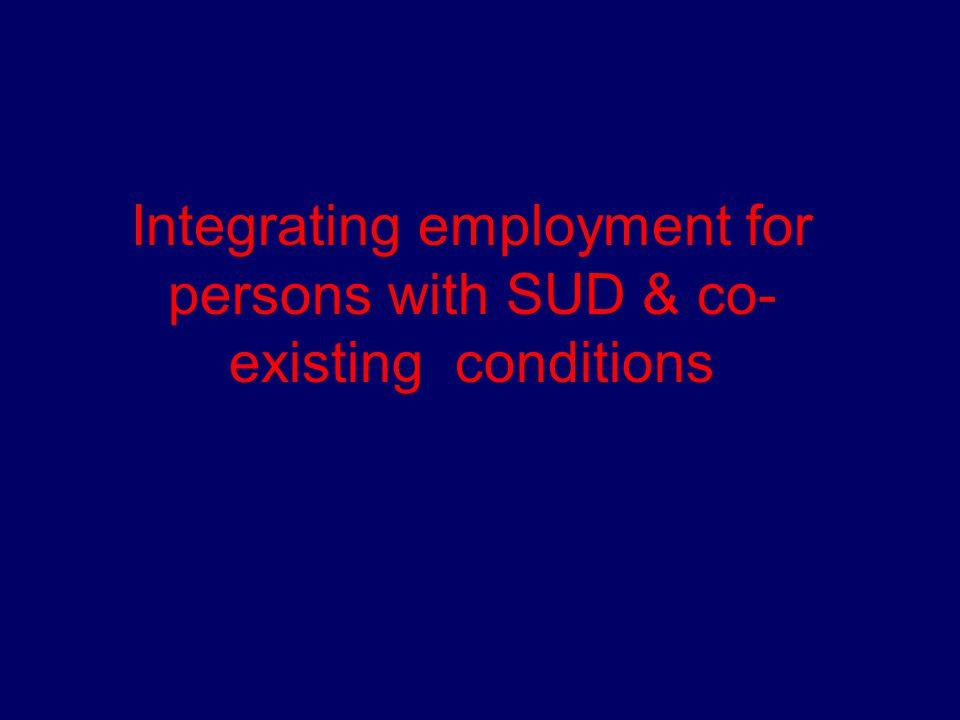 Other inhibiting factors  SUD tx workforce capacity issues, diminishing workforce  Reduced margins for unit costs  Greater emphasis on group-oriented tx  Lack of funding for case management  Lack of disability or functional impairment identification
