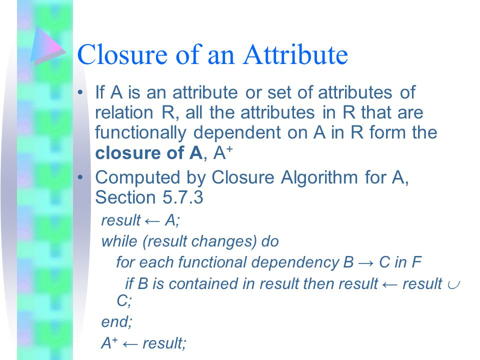 Closure of an Attribute If A is an attribute or set of attributes of relation R, all the attributes in R that are functionally dependent on A in R form the closure of A, A + Computed by Closure Algorithm for A, Section 5.7.3 result ← A; while (result changes) do for each functional dependency B → C in F if B is contained in result then result ← result  C; end; A + ← result;