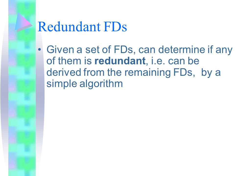 Redundant FDs Given a set of FDs, can determine if any of them is redundant, i.e.