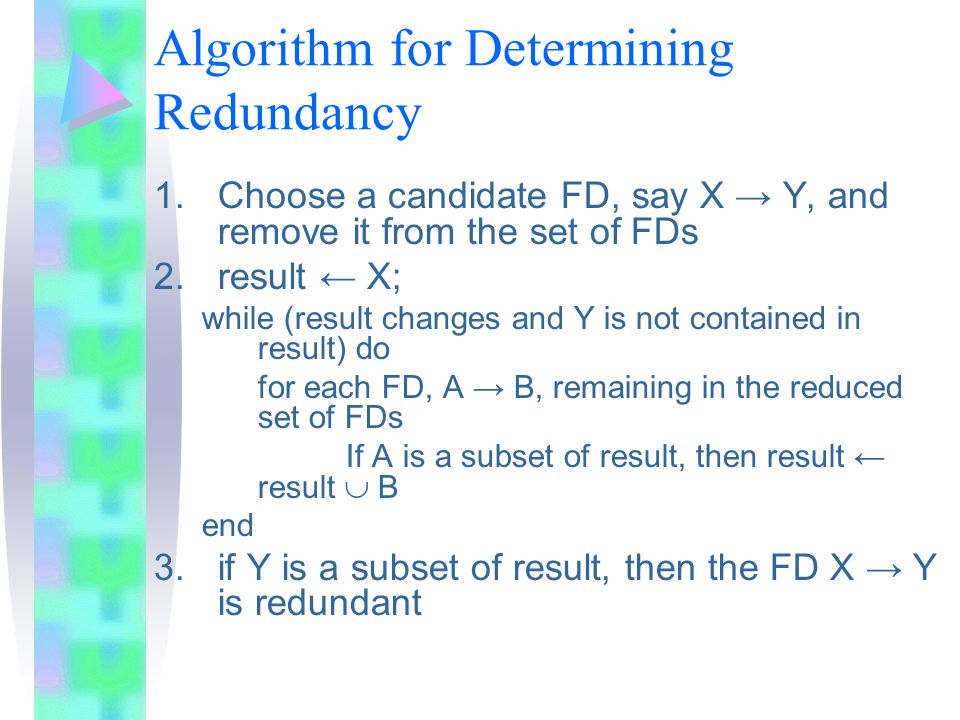 Algorithm for Determining Redundancy 1.Choose a candidate FD, say X → Y, and remove it from the set of FDs 2.result ← X; while (result changes and Y is not contained in result) do for each FD, A → B, remaining in the reduced set of FDs If A is a subset of result, then result ← result  B end 3.if Y is a subset of result, then the FD X → Y is redundant