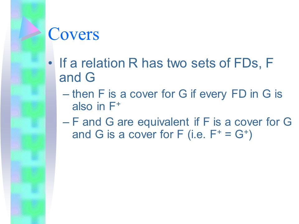 Covers If a relation R has two sets of FDs, F and G –then F is a cover for G if every FD in G is also in F + –F and G are equivalent if F is a cover for G and G is a cover for F (i.e.