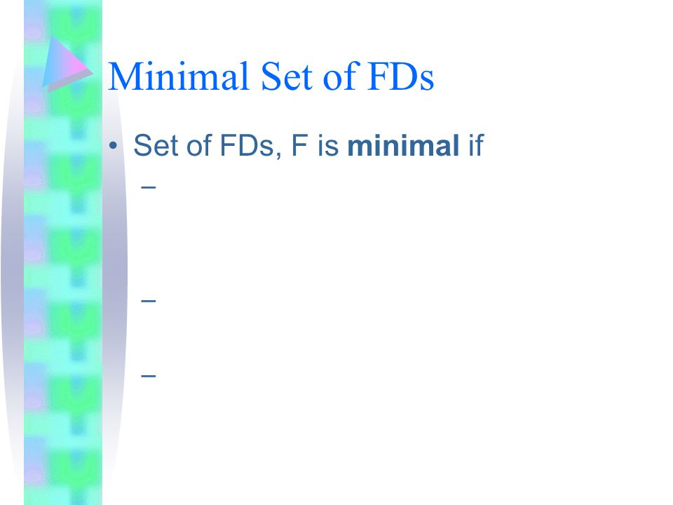 Minimal Set of FDs Set of FDs, F is minimal if –