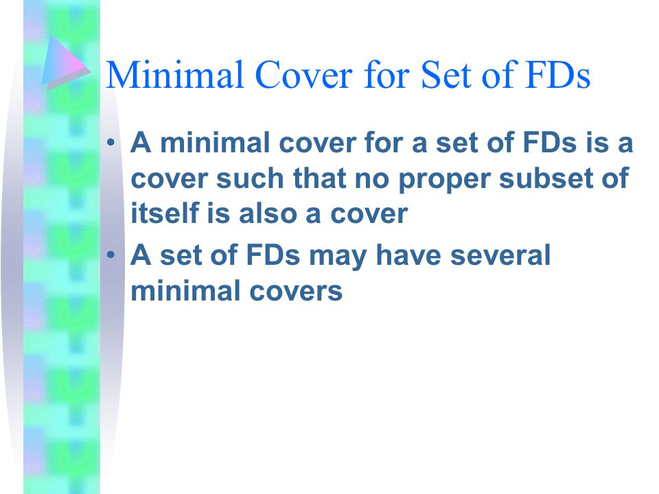 Minimal Cover for Set of FDs A minimal cover for a set of FDs is a cover such that no proper subset of itself is also a cover A set of FDs may have several minimal covers