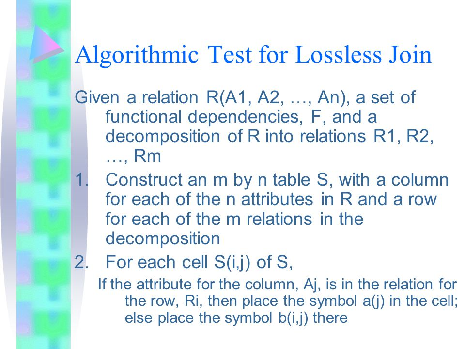 Algorithmic Test for Lossless Join Given a relation R(A1, A2, …, An), a set of functional dependencies, F, and a decomposition of R into relations R1, R2, …, Rm 1.Construct an m by n table S, with a column for each of the n attributes in R and a row for each of the m relations in the decomposition 2.For each cell S(i,j) of S, If the attribute for the column, Aj, is in the relation for the row, Ri, then place the symbol a(j) in the cell; else place the symbol b(i,j) there